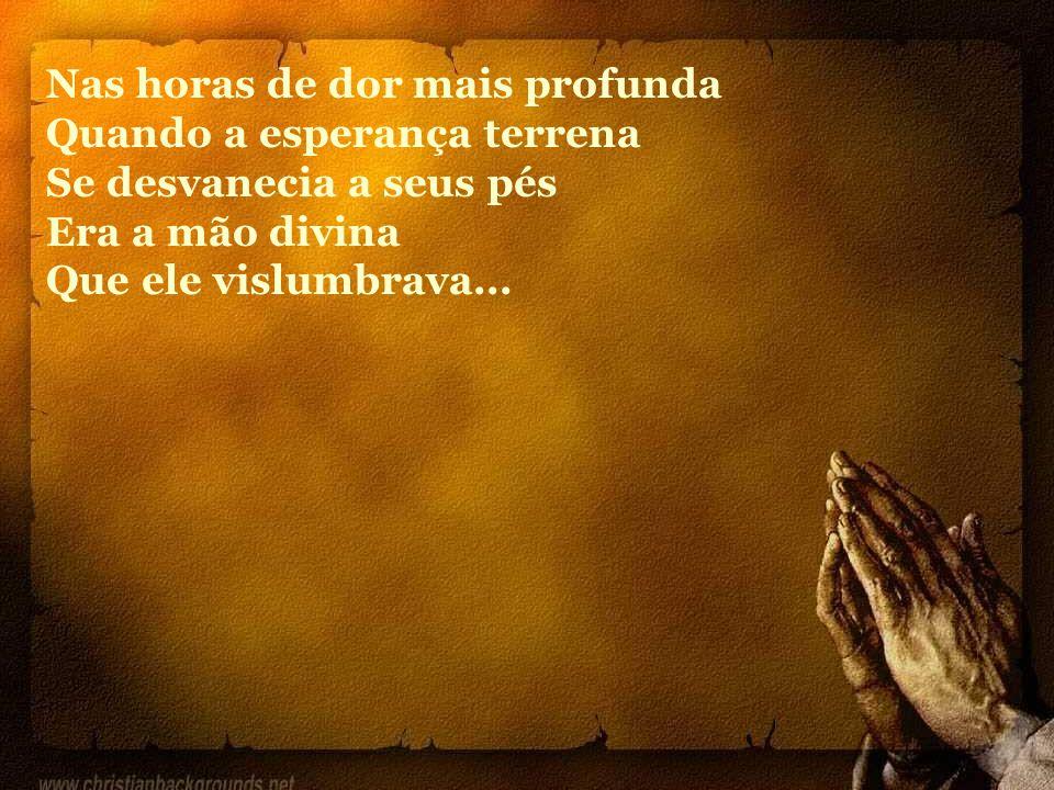 Nas horas de dor mais profunda Quando a esperança terrena Se desvanecia a seus pés Era a mão divina Que ele vislumbrava...