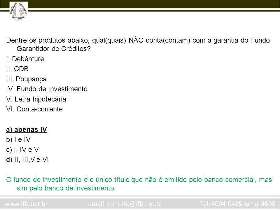 Dentre os produtos abaixo, qual(quais) NÃO conta(contam) com a garantia do Fundo Garantidor de Créditos