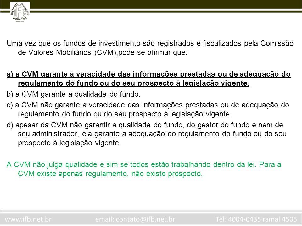 Uma vez que os fundos de investimento são registrados e fiscalizados pela Comissão de Valores Mobiliários (CVM),pode-se afirmar que: