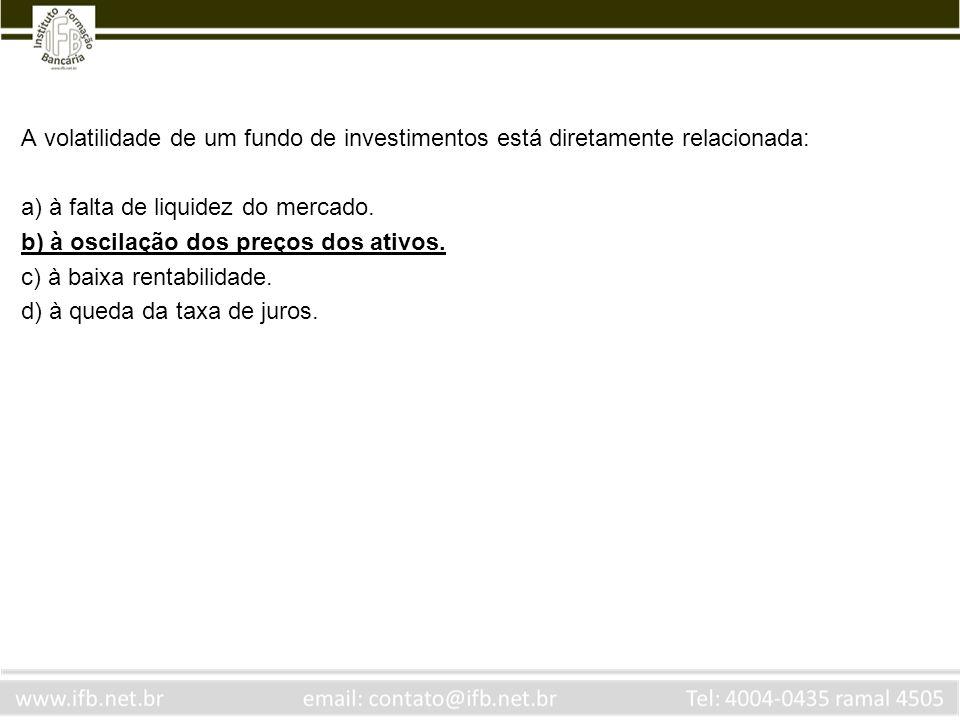 A volatilidade de um fundo de investimentos está diretamente relacionada: