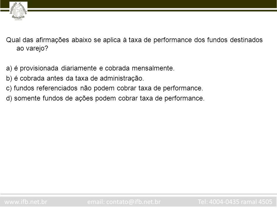 Qual das afirmações abaixo se aplica à taxa de performance dos fundos destinados ao varejo