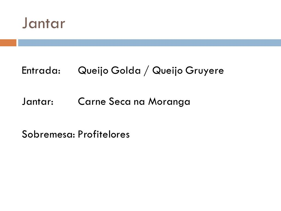 Jantar Entrada: Queijo Golda / Queijo Gruyere Jantar: Carne Seca na Moranga Sobremesa: Profitelores