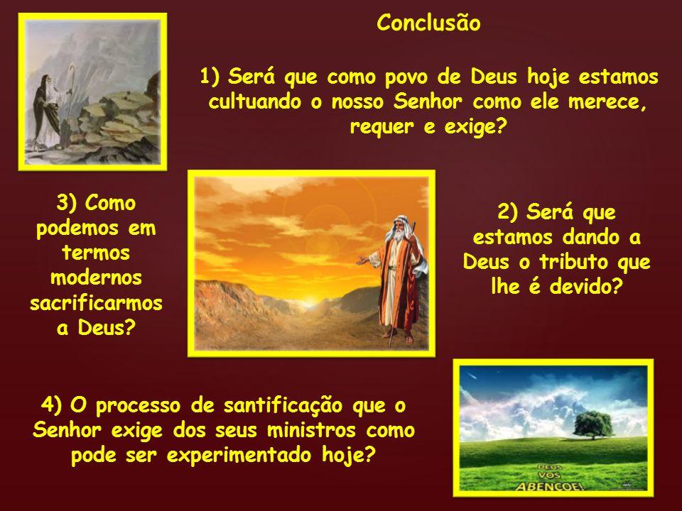 Conclusão 1) Será que como povo de Deus hoje estamos cultuando o nosso Senhor como ele merece, requer e exige