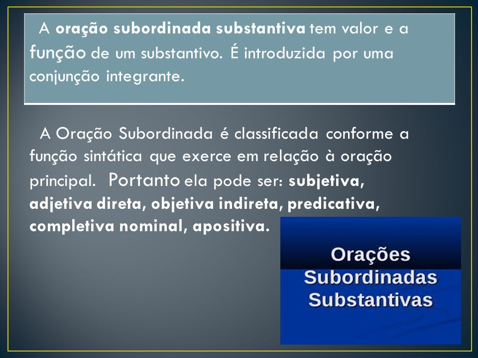 A oração subordinada substantiva tem valor e a função de um substantivo. É introduzida por uma conjunção integrante.