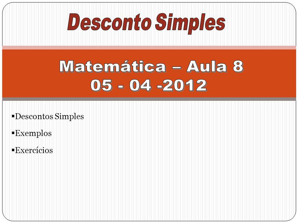 Matemática – Aula 8 05 - 04 -2012 Descontos Simples Exemplos