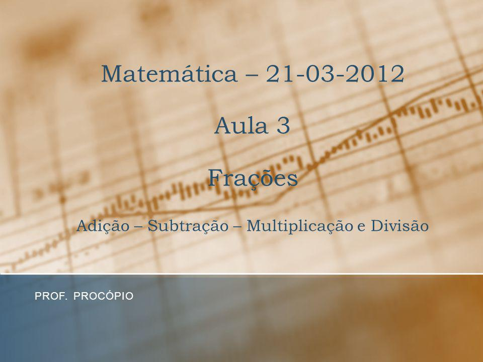 Matemática – 21-03-2012 Aula 3 Frações Adição – Subtração – Multiplicação e Divisão
