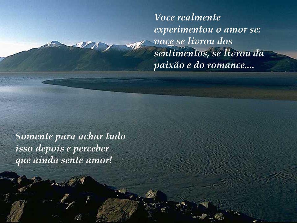 Voce realmente experimentou o amor se: voce se livrou dos sentimentos, se livrou da paixão e do romance....