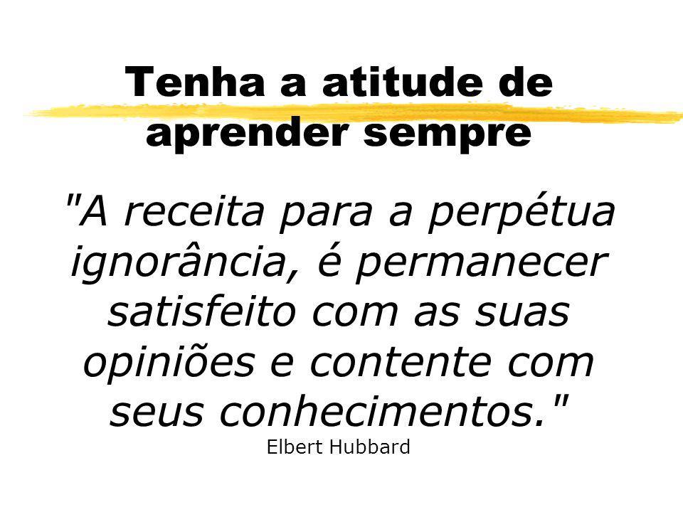 Tenha a atitude de aprender sempre A receita para a perpétua ignorância, é permanecer satisfeito com as suas opiniões e contente com seus conhecimentos. Elbert Hubbard