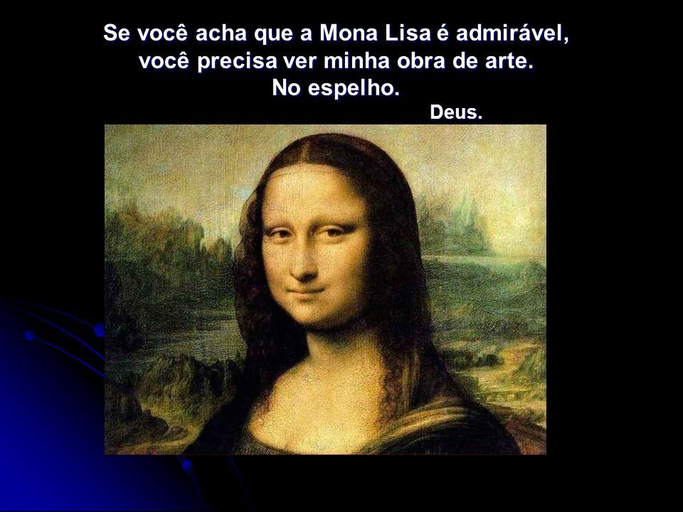 Se você acha que a Mona Lisa é admirável, você precisa ver minha obra de arte. No espelho. Deus.