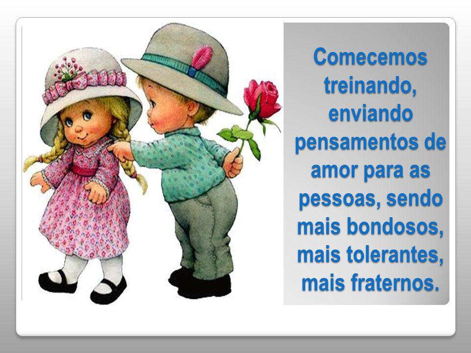 Comecemos treinando, enviando pensamentos de amor para as pessoas, sendo mais bondosos, mais tolerantes, mais fraternos.
