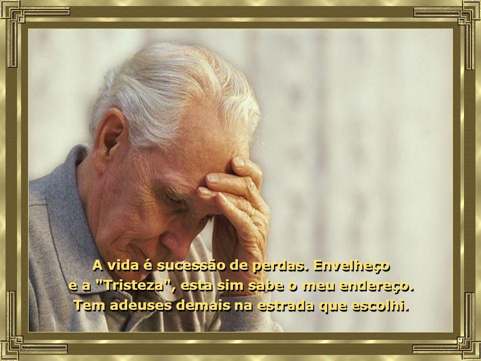 A vida é sucessão de perdas. Envelheço