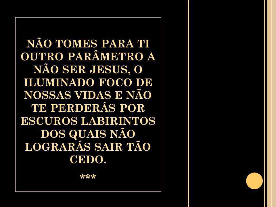 NÃO TOMES PARA TI OUTRO PARÂMETRO A NÃO SER JESUS, O ILUMINADO FOCO DE NOSSAS VIDAS E NÃO TE PERDERÁS POR ESCUROS LABIRINTOS DOS QUAIS NÃO LOGRARÁS SAIR TÃO CEDO.