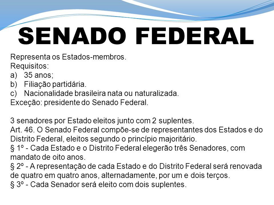 SENADO FEDERAL Representa os Estados-membros. Requisitos: 35 anos;
