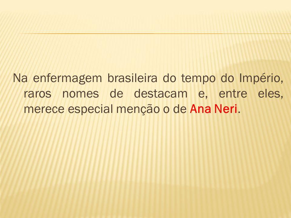 Na enfermagem brasileira do tempo do Império, raros nomes de destacam e, entre eles, merece especial menção o de Ana Neri.
