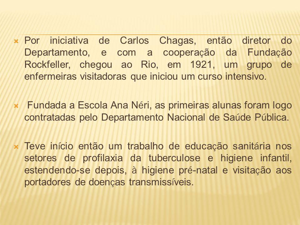 Por iniciativa de Carlos Chagas, então diretor do Departamento, e com a cooperação da Fundação Rockfeller, chegou ao Rio, em 1921, um grupo de enfermeiras visitadoras que iniciou um curso intensivo.