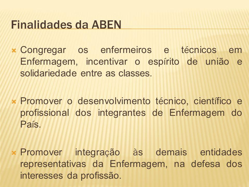 Finalidades da ABEN Congregar os enfermeiros e técnicos em Enfermagem, incentivar o espírito de união e solidariedade entre as classes.