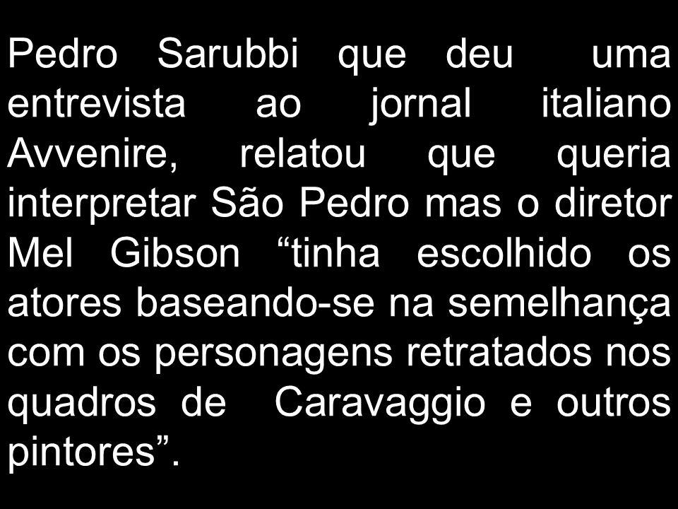 Pedro Sarubbi que deu uma entrevista ao jornal italiano Avvenire, relatou que queria interpretar São Pedro mas o diretor Mel Gibson tinha escolhido os atores baseando-se na semelhança com os personagens retratados nos quadros de Caravaggio e outros pintores .