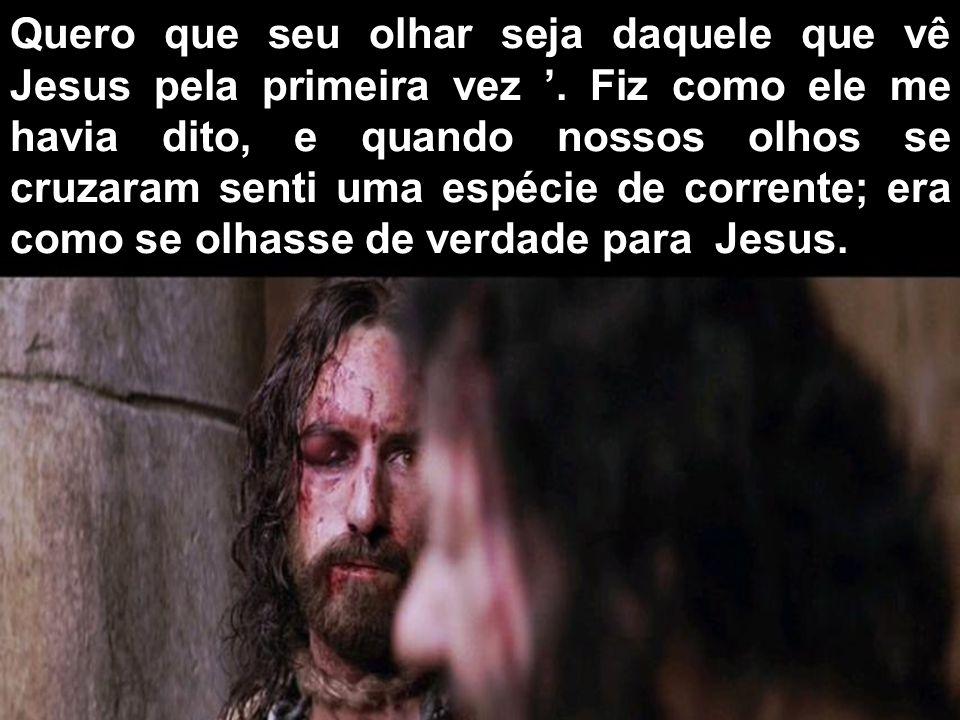 Quero que seu olhar seja daquele que vê Jesus pela primeira vez '