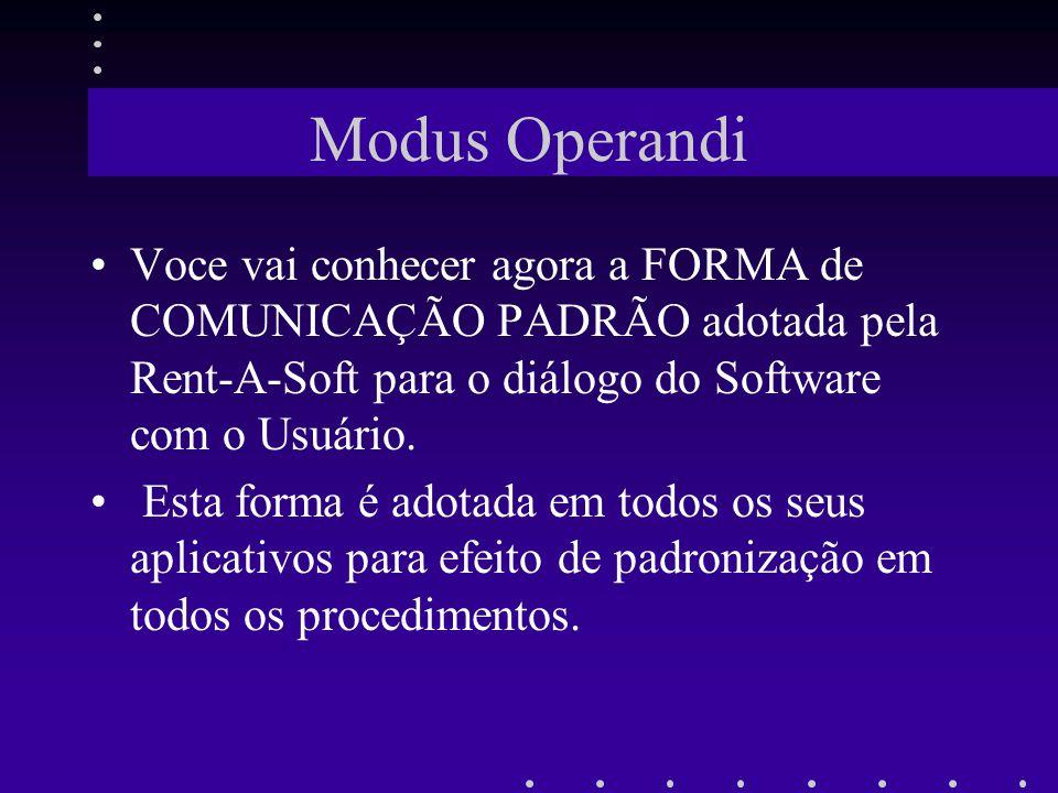 Modus Operandi Voce vai conhecer agora a FORMA de COMUNICAÇÃO PADRÃO adotada pela Rent-A-Soft para o diálogo do Software com o Usuário.