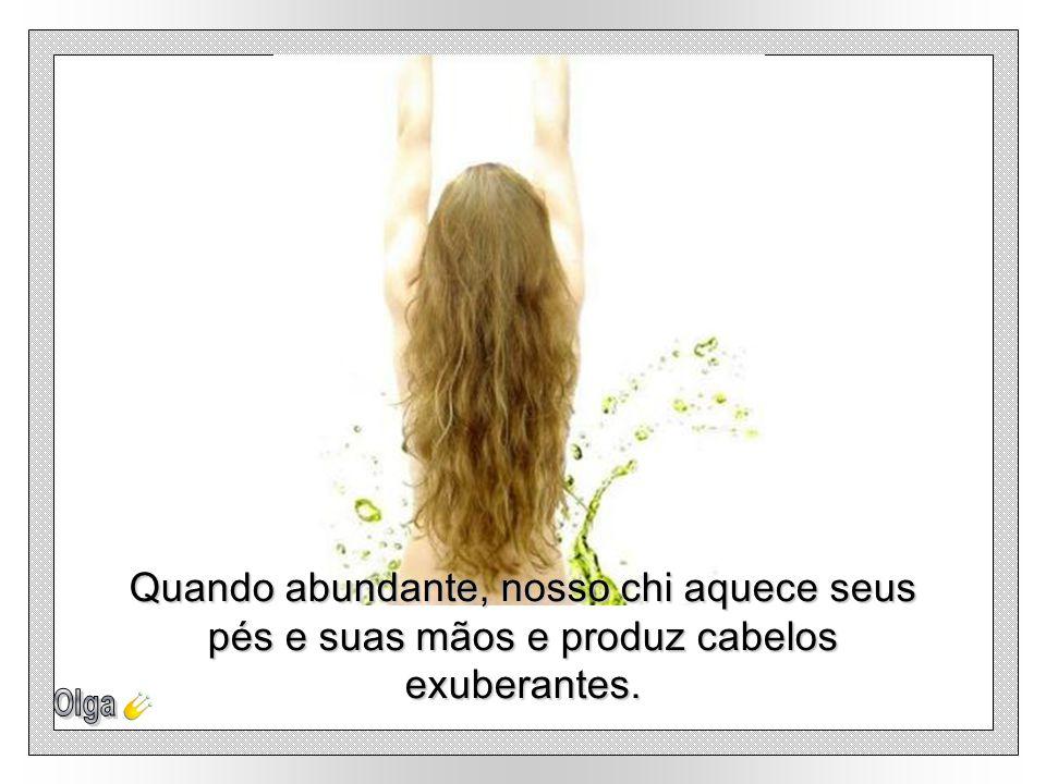 Quando abundante, nosso chi aquece seus pés e suas mãos e produz cabelos exuberantes.
