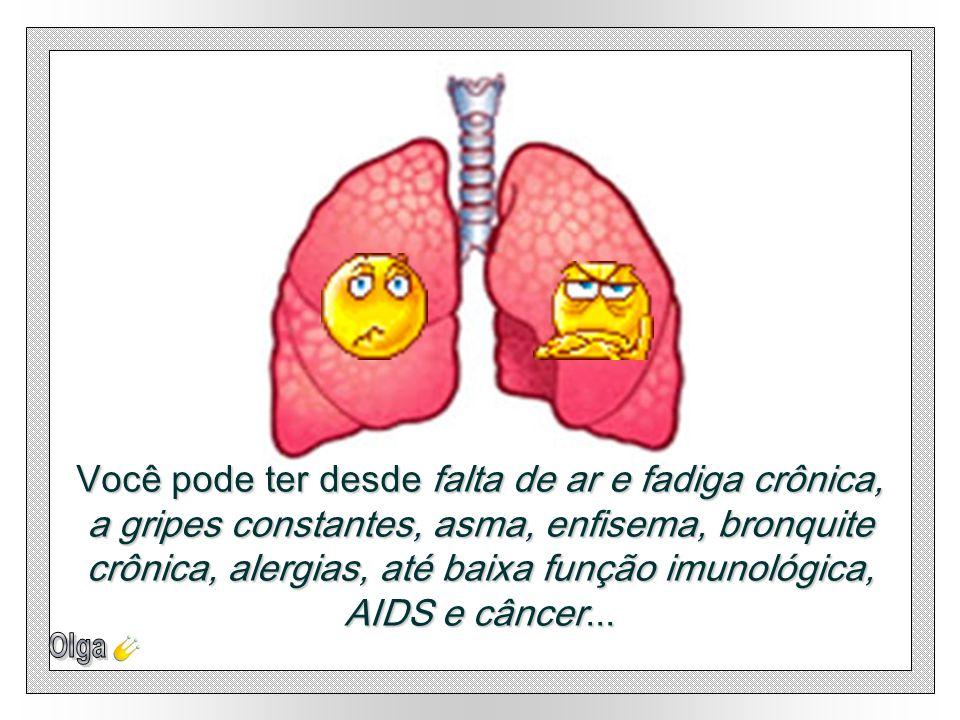 Você pode ter desde falta de ar e fadiga crônica, a gripes constantes, asma, enfisema, bronquite crônica, alergias, até baixa função imunológica, AIDS e câncer...