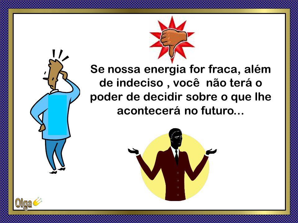Se nossa energia for fraca, além de indeciso , você não terá o poder de decidir sobre o que lhe acontecerá no futuro...