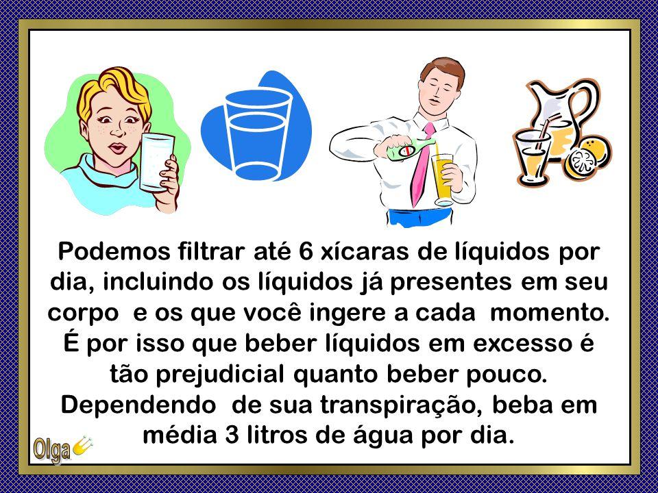 Podemos filtrar até 6 xícaras de líquidos por dia, incluindo os líquidos já presentes em seu corpo e os que você ingere a cada momento. É por isso que beber líquidos em excesso é tão prejudicial quanto beber pouco.