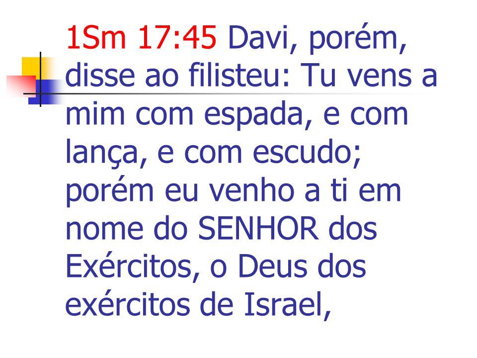 1Sm 17:45 Davi, porém, disse ao filisteu: Tu vens a mim com espada, e com lança, e com escudo; porém eu venho a ti em nome do SENHOR dos Exércitos, o Deus dos exércitos de Israel,