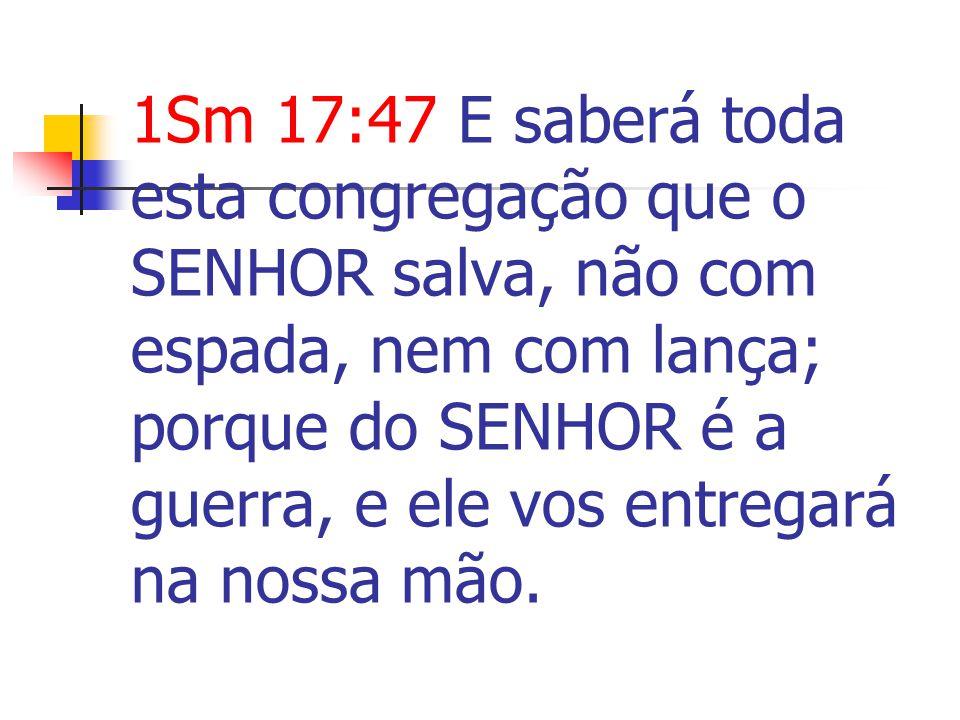 1Sm 17:47 E saberá toda esta congregação que o SENHOR salva, não com espada, nem com lança; porque do SENHOR é a guerra, e ele vos entregará na nossa mão.