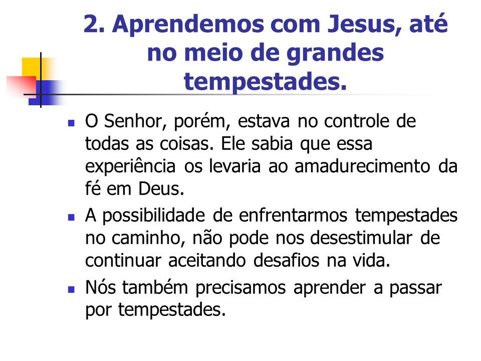 2. Aprendemos com Jesus, até no meio de grandes tempestades.