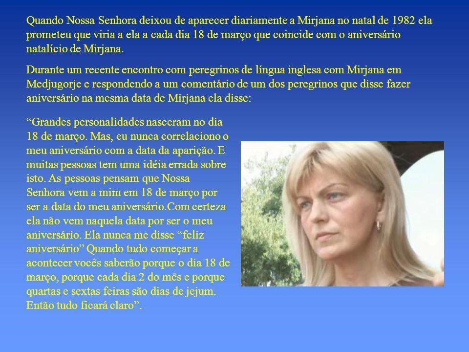 Quando Nossa Senhora deixou de aparecer diariamente a Mirjana no natal de 1982 ela prometeu que viria a ela a cada dia 18 de março que coincide com o aniversário natalício de Mirjana.