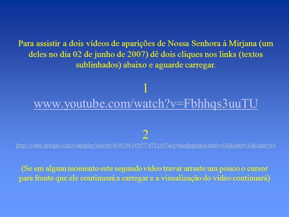 Para assistir a dois vídeos de aparições de Nossa Senhora à Mirjana (um deles no dia 02 de junho de 2007) dê dois cliques nos links (textos sublinhados) abaixo e aguarde carregar.