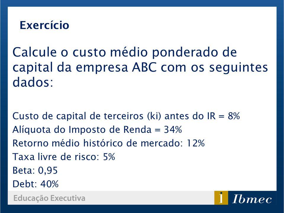 Exercício Calcule o custo médio ponderado de capital da empresa ABC com os seguintes dados: Custo de capital de terceiros (ki) antes do IR = 8%