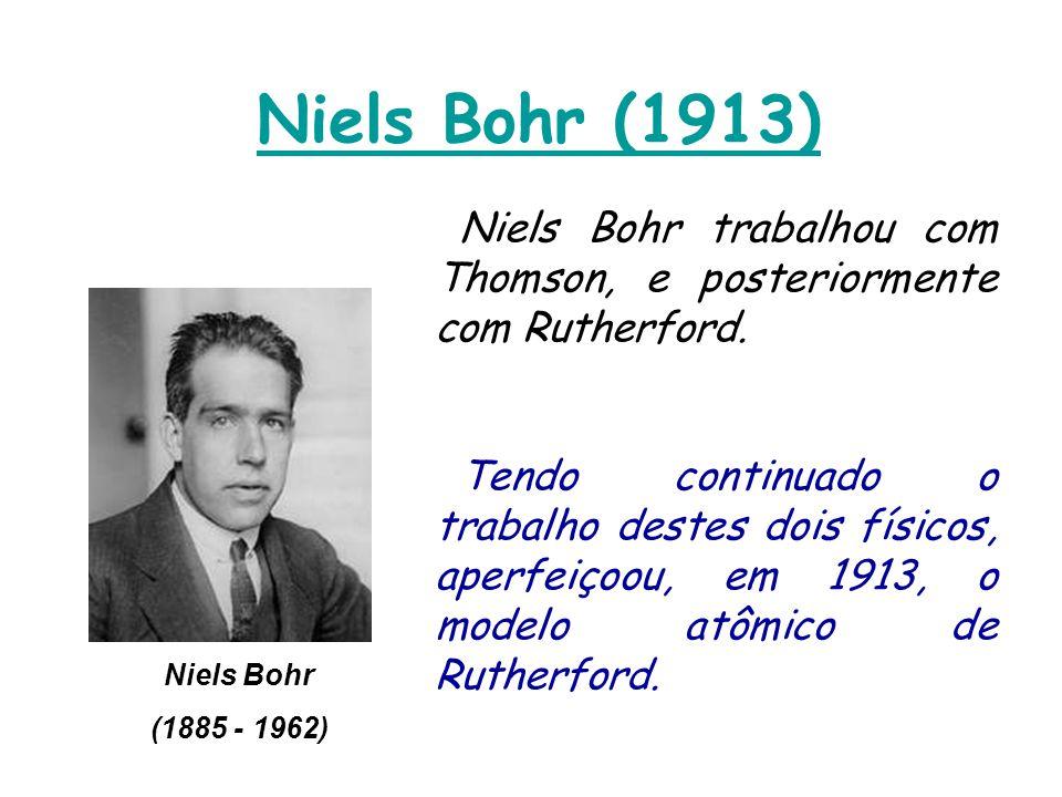 Niels Bohr (1913) Niels Bohr trabalhou com Thomson, e posteriormente com Rutherford.
