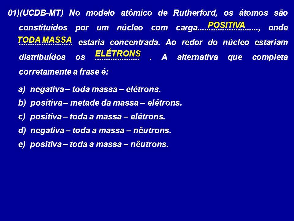 01)(UCDB-MT) No modelo atômico de Rutherford, os átomos são constituídos por um núcleo com carga..........................., onde ........................ estaria concentrada. Ao redor do núcleo estariam distribuídos os .................... . A alternativa que completa corretamente a frase é: