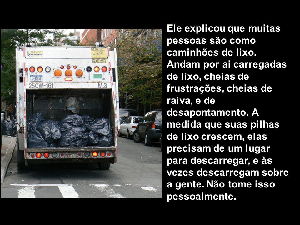 Ele explicou que muitas pessoas são como caminhões de lixo
