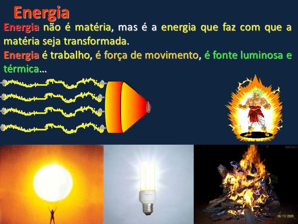 Energia Energia não é matéria, mas é a energia que faz com que a matéria seja transformada.