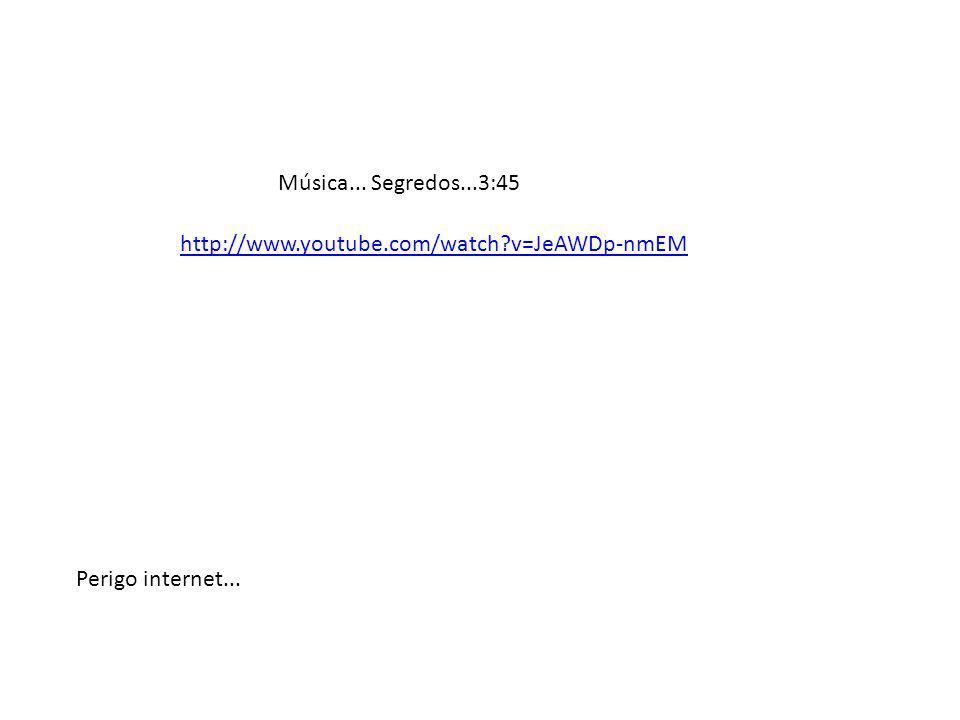 Música... Segredos...3:45 http://www.youtube.com/watch v=JeAWDp-nmEM Perigo internet...