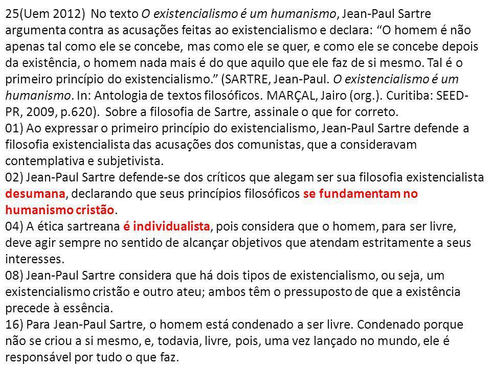 25(Uem 2012) No texto O existencialismo é um humanismo, Jean-Paul Sartre argumenta contra as acusações feitas ao existencialismo e declara: O homem é não apenas tal como ele se concebe, mas como ele se quer, e como ele se concebe depois da existência, o homem nada mais é do que aquilo que ele faz de si mesmo. Tal é o primeiro princípio do existencialismo. (SARTRE, Jean-Paul. O existencialismo é um humanismo. In: Antologia de textos filosóficos. MARÇAL, Jairo (org.). Curitiba: SEED-PR, 2009, p.620). Sobre a filosofia de Sartre, assinale o que for correto.