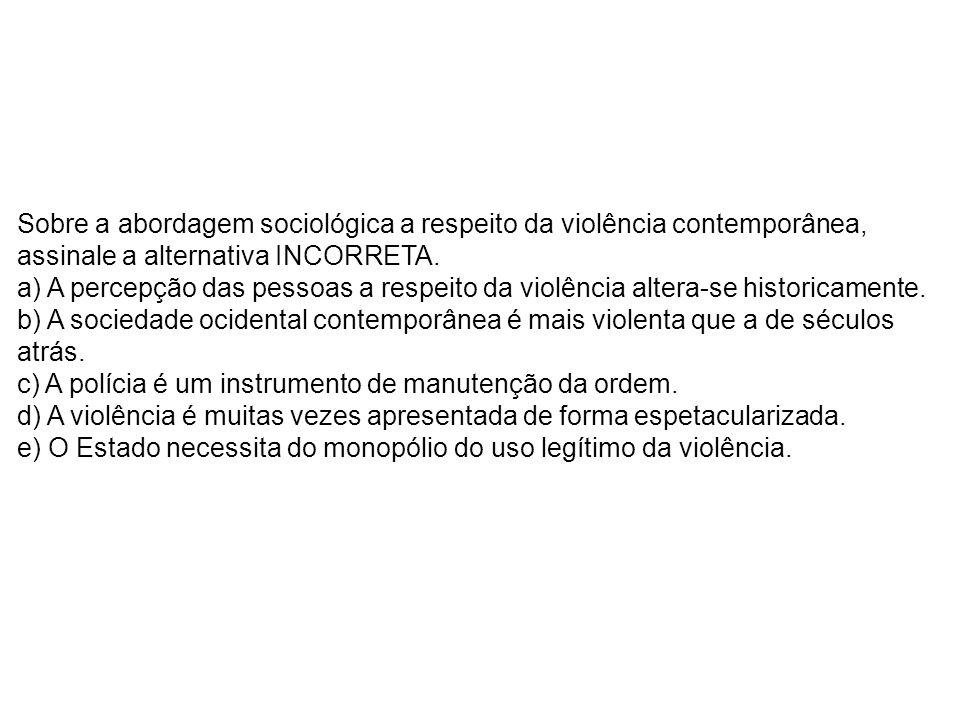Sobre a abordagem sociológica a respeito da violência contemporânea, assinale a alternativa INCORRETA.