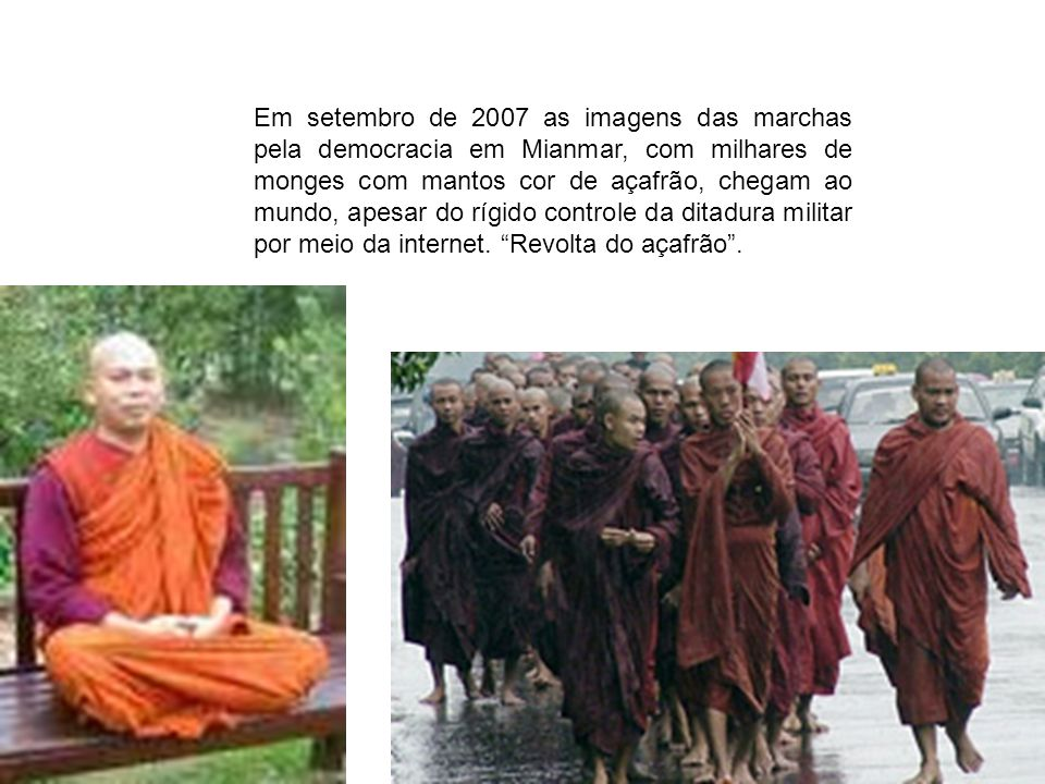 Em setembro de 2007 as imagens das marchas pela democracia em Mianmar, com milhares de monges com mantos cor de açafrão, chegam ao mundo, apesar do rígido controle da ditadura militar por meio da internet.