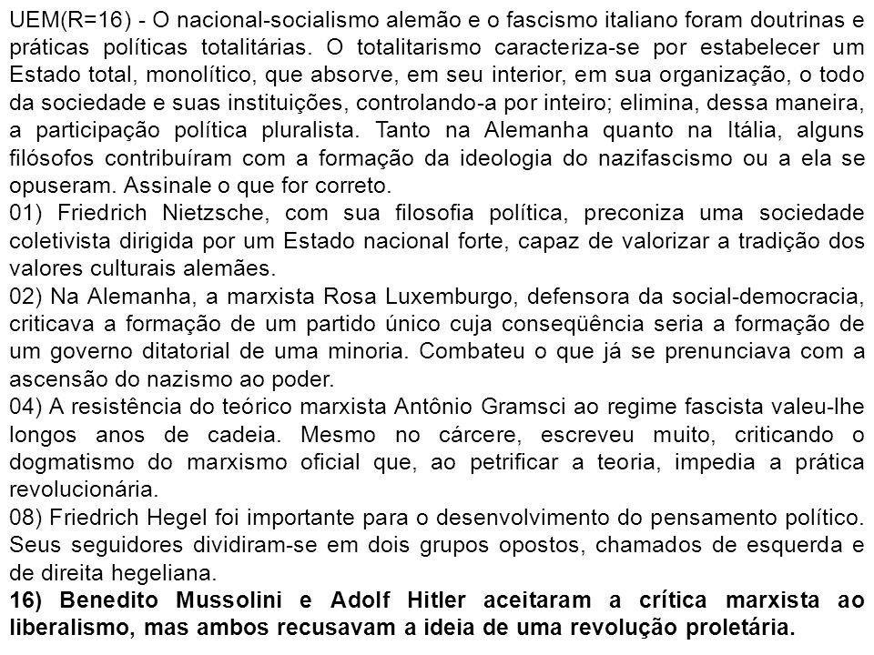 UEM(R=16) - O nacional-socialismo alemão e o fascismo italiano foram doutrinas e práticas políticas totalitárias. O totalitarismo caracteriza-se por estabelecer um Estado total, monolítico, que absorve, em seu interior, em sua organização, o todo da sociedade e suas instituições, controlando-a por inteiro; elimina, dessa maneira, a participação política pluralista. Tanto na Alemanha quanto na Itália, alguns filósofos contribuíram com a formação da ideologia do nazifascismo ou a ela se opuseram. Assinale o que for correto.