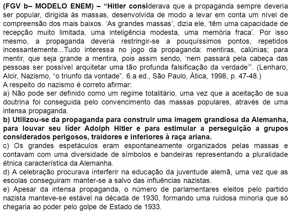(FGV b– MODELO ENEM) – Hitler considerava que a propaganda sempre deveria ser popular, dirigida às massas, desenvolvida de modo a levar em conta um nível de compreensão dos mais baixos. 'As grandes massas', dizia ele, 'têm uma capacidade de recepção muito limitada, uma inteligência modesta, uma memória fraca'. Por isso mesmo, a propaganda deveria restringir-se a pouquíssimos pontos, repetidos incessantemente...Tudo interessa no jogo da propaganda: mentiras, calúnias; para mentir, que seja grande a mentira, pois assim sendo, 'nem passará pela cabeça das pessoas ser possível arquitetar uma tão profunda falsificação da verdade' . (Lenharo, Alcir, Nazismo, o triunfo da vontade . 6.a ed., São Paulo, Ática, 1998, p. 47-48.)
