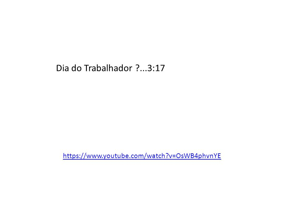 Dia do Trabalhador ...3:17 https://www.youtube.com/watch v=OsWB4phvnYE