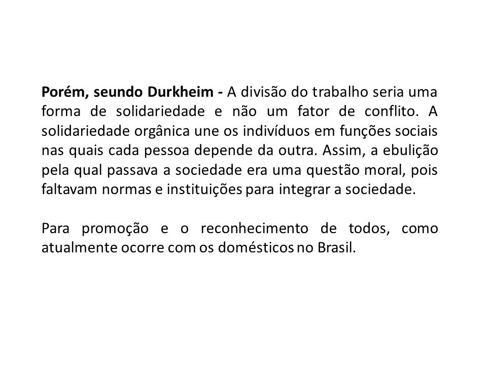 Porém, seundo Durkheim - A divisão do trabalho seria uma forma de solidariedade e não um fator de conflito. A solidariedade orgânica une os indivíduos em funções sociais nas quais cada pessoa depende da outra. Assim, a ebulição pela qual passava a sociedade era uma questão moral, pois faltavam normas e instituições para integrar a sociedade.