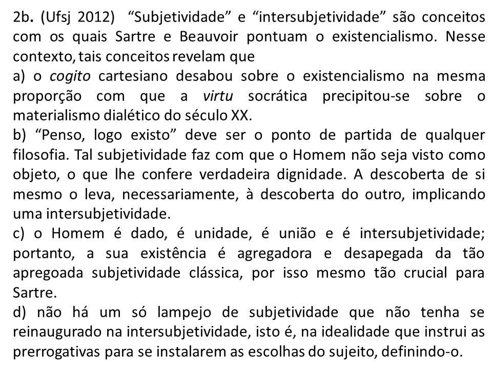 2b. (Ufsj 2012) Subjetividade e intersubjetividade são conceitos com os quais Sartre e Beauvoir pontuam o existencialismo. Nesse contexto, tais conceitos revelam que