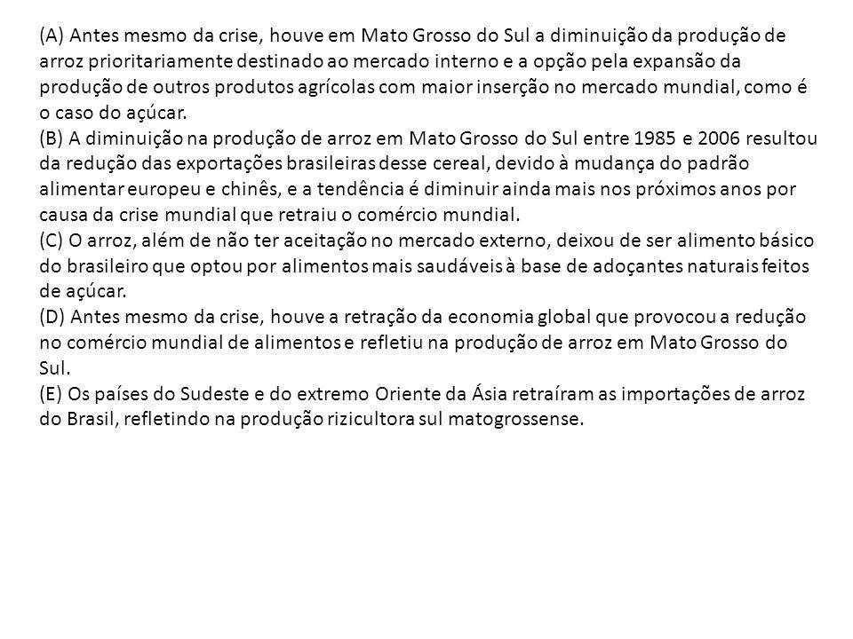 (A) Antes mesmo da crise, houve em Mato Grosso do Sul a diminuição da produção de arroz prioritariamente destinado ao mercado interno e a opção pela expansão da produção de outros produtos agrícolas com maior inserção no mercado mundial, como é o caso do açúcar.