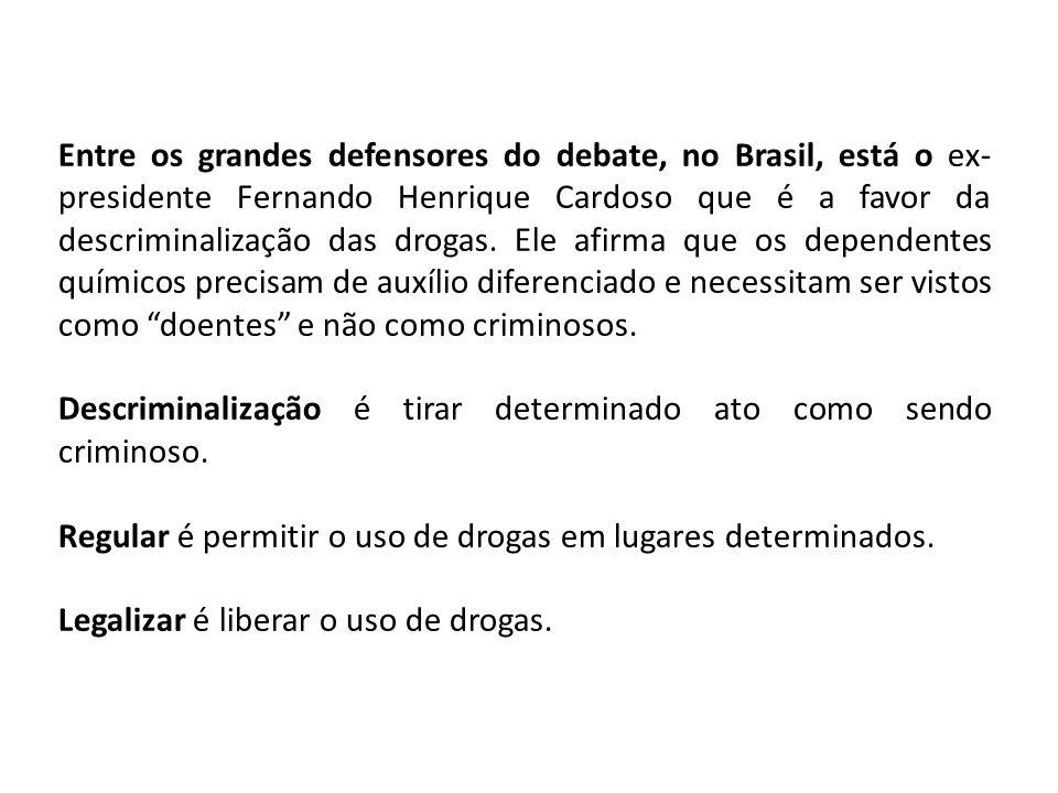 Entre os grandes defensores do debate, no Brasil, está o ex-presidente Fernando Henrique Cardoso que é a favor da descriminalização das drogas. Ele afirma que os dependentes químicos precisam de auxílio diferenciado e necessitam ser vistos como doentes e não como criminosos.