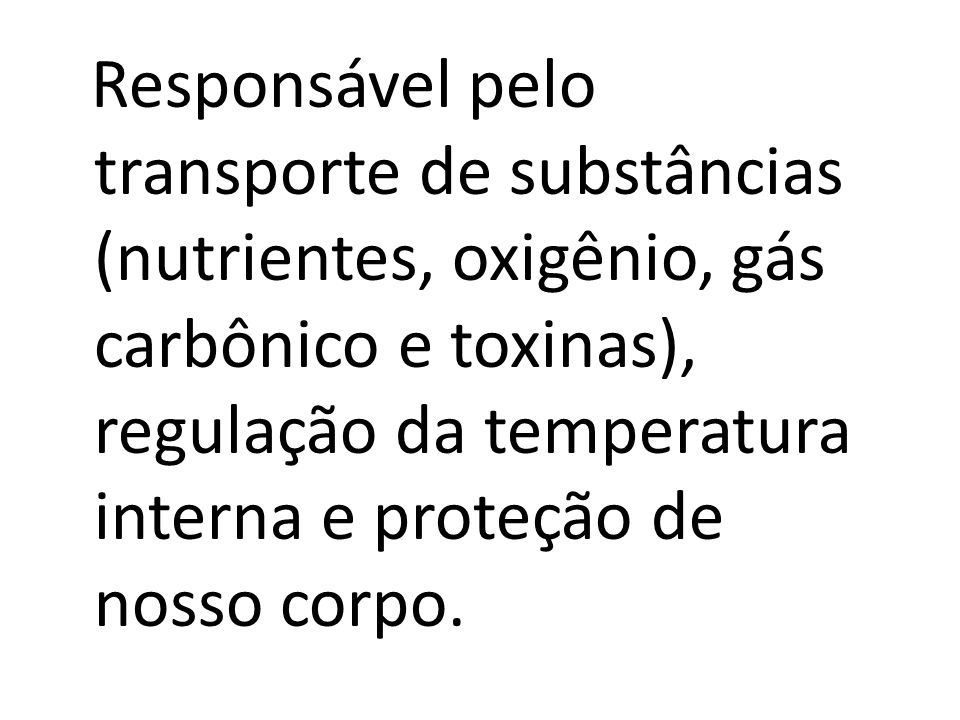 Responsável pelo transporte de substâncias (nutrientes, oxigênio, gás carbônico e toxinas), regulação da temperatura interna e proteção de nosso corpo.