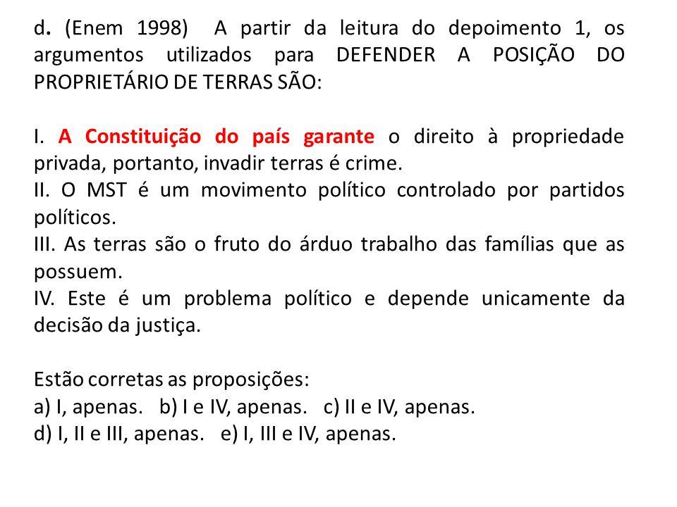 d. (Enem 1998) A partir da leitura do depoimento 1, os argumentos utilizados para DEFENDER A POSIÇÃO DO PROPRIETÁRIO DE TERRAS SÃO: